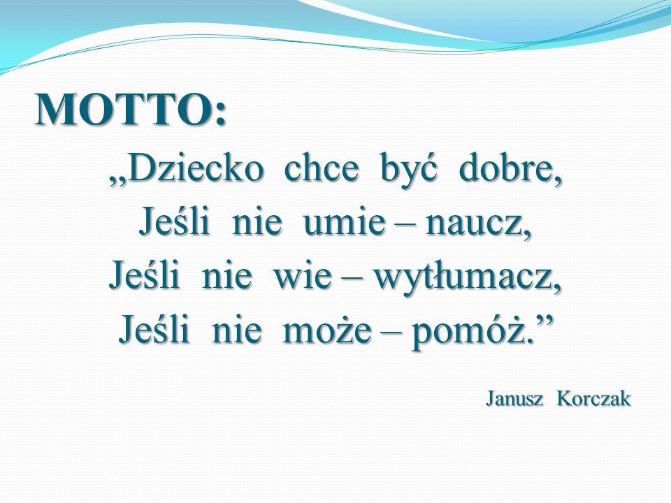 """MOTTO: """"Dziecko chce być dobre, Jeśli nie umie – naucz, Jeśli nie wie – wytłumacz, Jeśli nie może – pomóż."""" Janusz Korczak"""