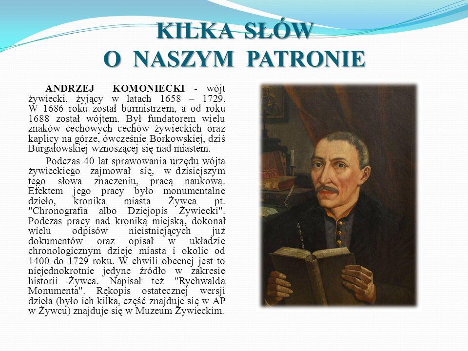 KILKA SŁÓW O NASZYM PATRONIE ANDRZEJ KOMONIECKI - wójt żywiecki, żyjący w latach 1658 – 1729. W 1686 roku został burmistrzem, a od roku 1688 został wó