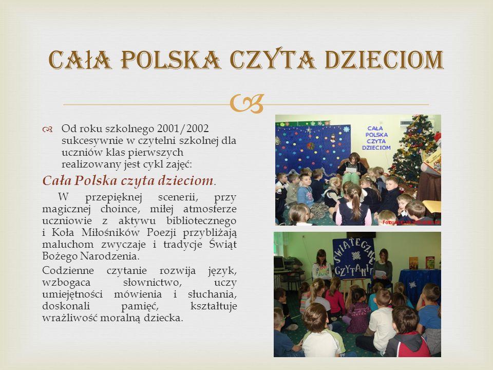  Ca ł a Polska Czyta Dzieciom  Od roku szkolnego 2001/2002 sukcesywnie w czytelni szkolnej dla uczniów klas pierwszych realizowany jest cykl zajęć: Cała Polska czyta dzieciom.