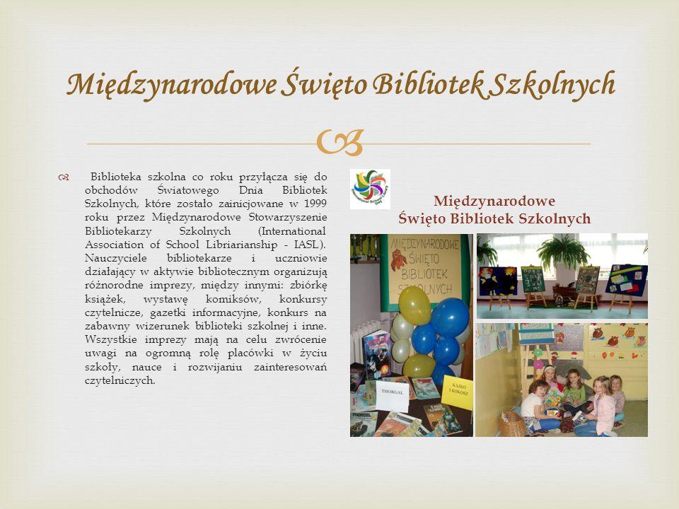  Międzynarodowe Święto Bibliotek Szkolnych  Biblioteka szkolna co roku przyłącza się do obchodów Światowego Dnia Bibliotek Szkolnych, które zostało zainicjowane w 1999 roku przez Międzynarodowe Stowarzyszenie Bibliotekarzy Szkolnych (International Association of School Libriarianship - IASL).