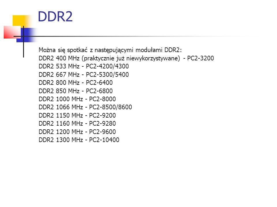 DDR2 Można się spotkać z następującymi modułami DDR2: DDR2 400 MHz (praktycznie już niewykorzystywane) - PC2-3200 DDR2 533 MHz - PC2-4200/4300 DDR2 667 MHz - PC2-5300/5400 DDR2 800 MHz - PC2-6400 DDR2 850 MHz - PC2-6800 DDR2 1000 MHz - PC2-8000 DDR2 1066 MHz - PC2-8500/8600 DDR2 1150 MHz - PC2-9200 DDR2 1160 MHz - PC2-9280 DDR2 1200 MHz - PC2-9600 DDR2 1300 MHz - PC2-10400