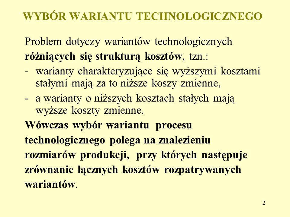 2 WYBÓR WARIANTU TECHNOLOGICZNEGO Problem dotyczy wariantów technologicznych różniących się strukturą kosztów, tzn.: -warianty charakteryzujące się wy