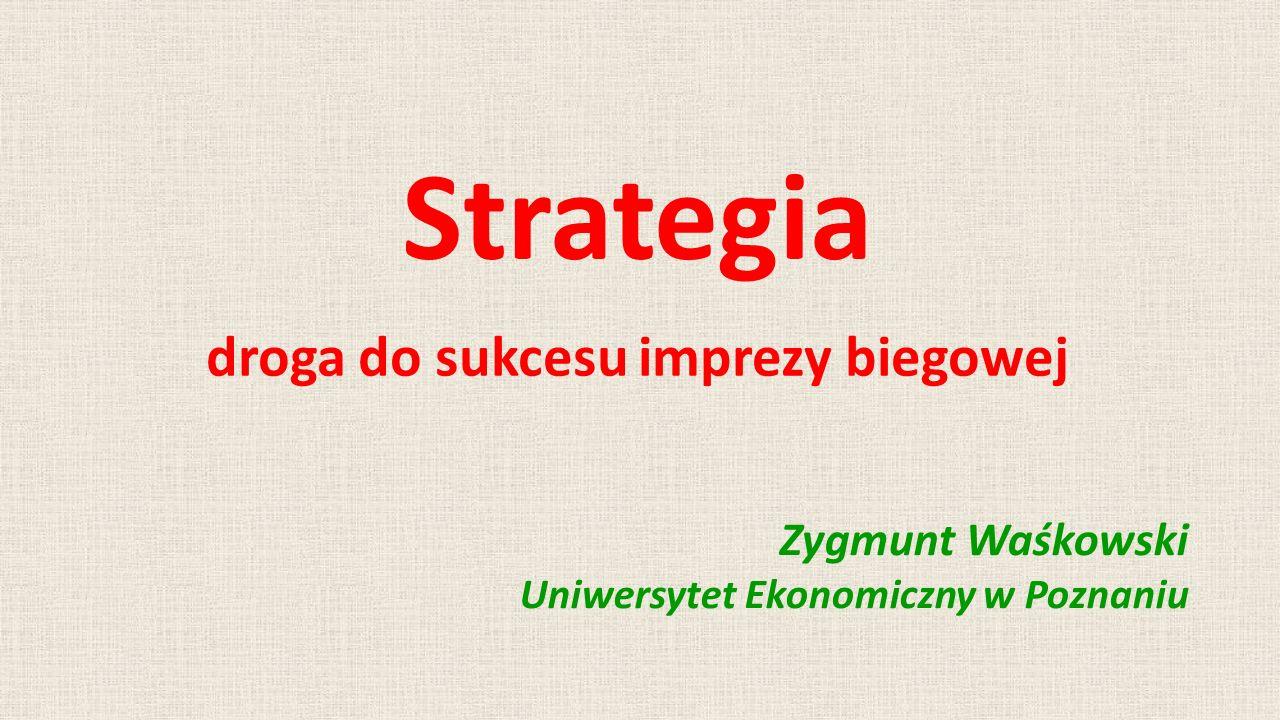 Strategia droga do sukcesu imprezy biegowej Zygmunt Waśkowski Uniwersytet Ekonomiczny w Poznaniu