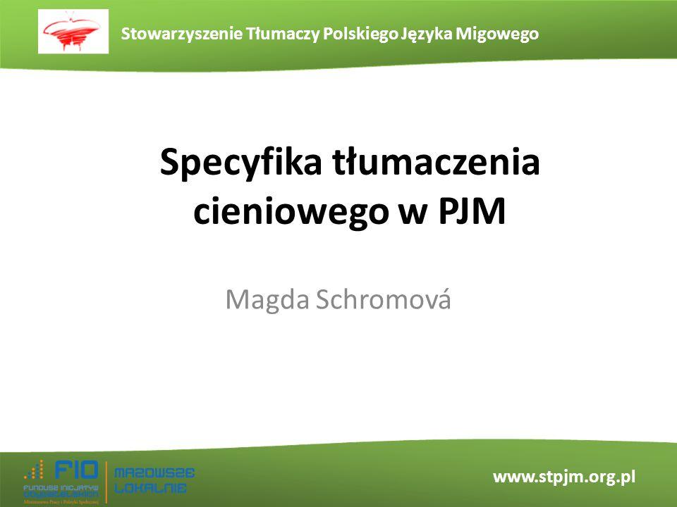 Stowarzyszenie Tłumaczy Polskiego Języka Migowego www.stpjm.org.pl Magda Schromová Specyfika tłumaczenia cieniowego w PJM
