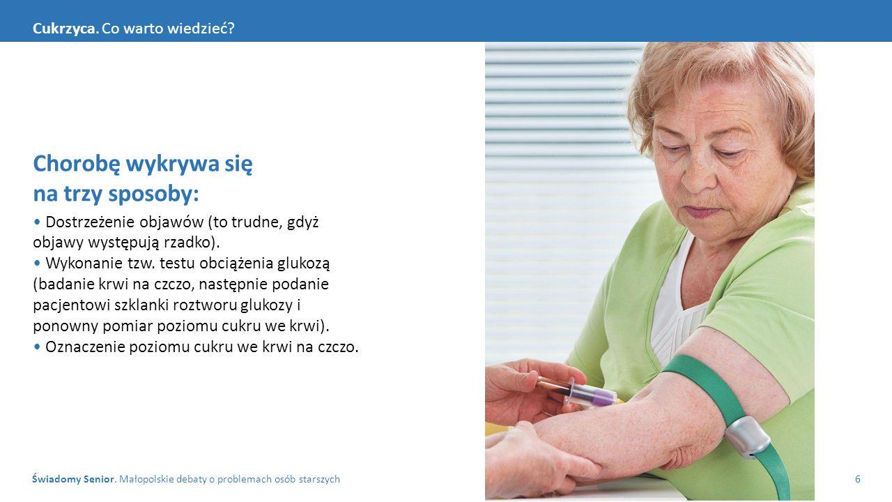 Świadomy Senior. Małopolskie debaty o problemach osób starszych6 Cukrzyca. Co warto wiedzieć? Chorobę wykrywa się na trzy sposoby: Dostrzeżenie objawó