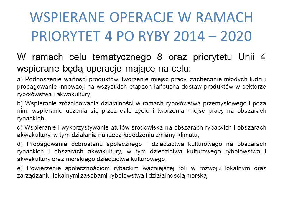 WSPIERANE OPERACJE W RAMACH PRIORYTET 4 PO RYBY 2014 – 2020 W ramach celu tematycznego 8 oraz priorytetu Unii 4 wspierane będą operacje mające na celu