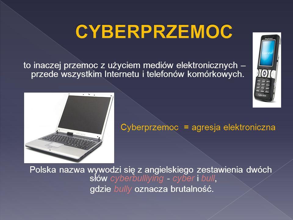 to inaczej przemoc z użyciem mediów elektronicznych – przede wszystkim Internetu i telefonów komórkowych. Cyberprzemoc = agresja elektroniczna Polska