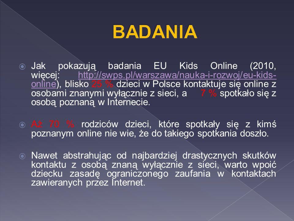  Jak pokazują badania EU Kids Online (2010, więcej: http://swps.pl/warszawa/nauka-i-rozwoj/eu-kids- online), blisko 25 % dzieci w Polsce kontaktuje się online z osobami znanymi wyłącznie z sieci, a 7 % spotkało się z osobą poznaną w Internecie.http://swps.pl/warszawa/nauka-i-rozwoj/eu-kids- online  Aż 70 % rodziców dzieci, które spotkały się z kimś poznanym online nie wie, że do takiego spotkania doszło.