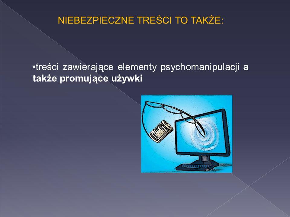 NIEBEZPIECZNE TREŚCI TO TAKŻE: treści zawierające elementy psychomanipulacji a także promujące używki