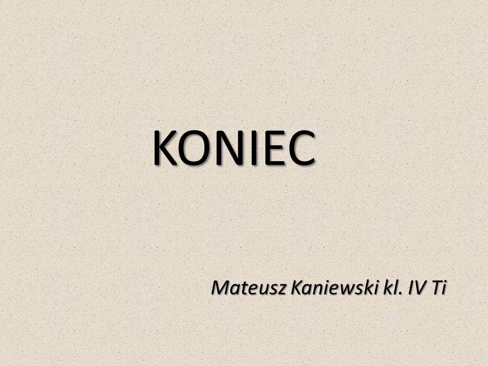 KONIEC Mateusz Kaniewski kl. IV Ti