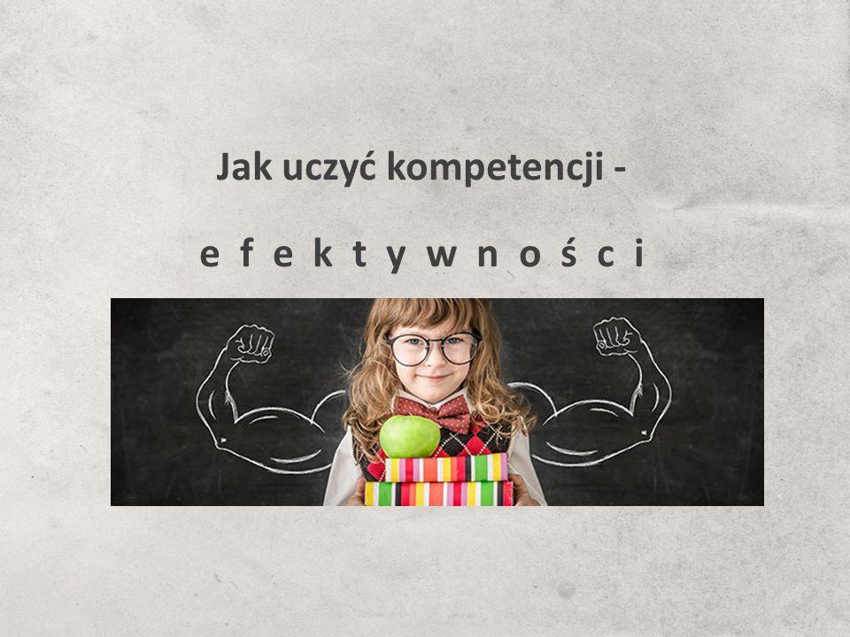 Jak uczyć kompetencji - e f e k t y w n o ś c i