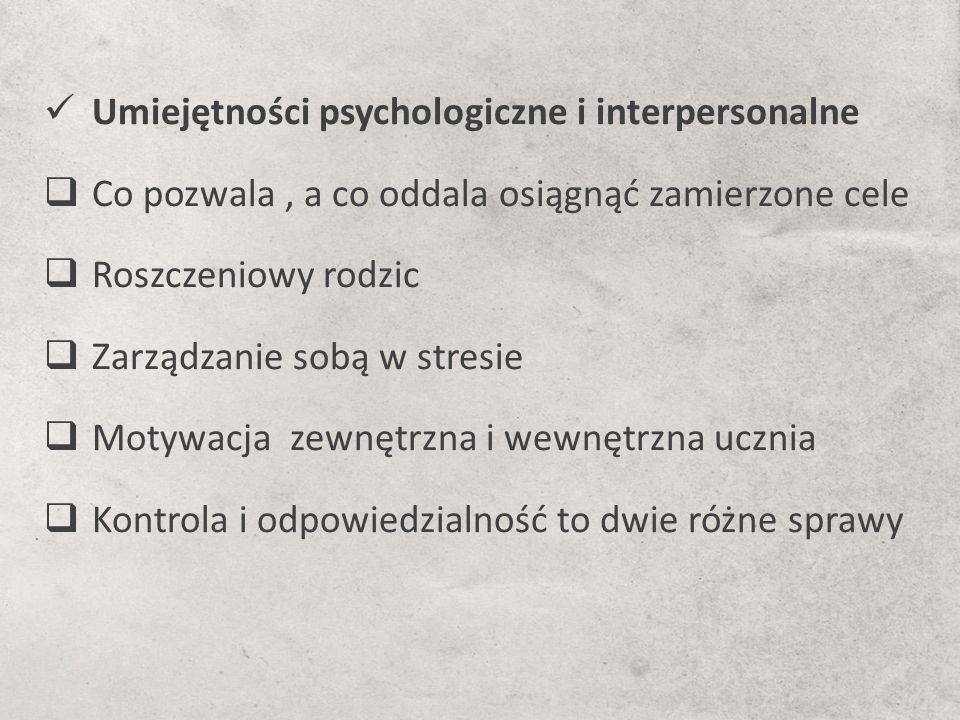 Umiejętności psychologiczne i interpersonalne  Co pozwala, a co oddala osiągnąć zamierzone cele  Roszczeniowy rodzic  Zarządzanie sobą w stresie  Motywacja zewnętrzna i wewnętrzna ucznia  Kontrola i odpowiedzialność to dwie różne sprawy