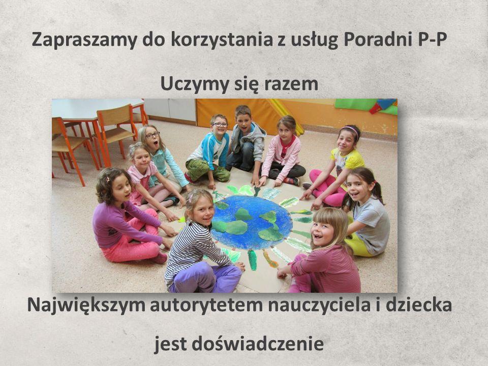 Zapraszamy do korzystania z usług Poradni P-P Uczymy się razem Największym autorytetem nauczyciela i dziecka jest doświadczenie