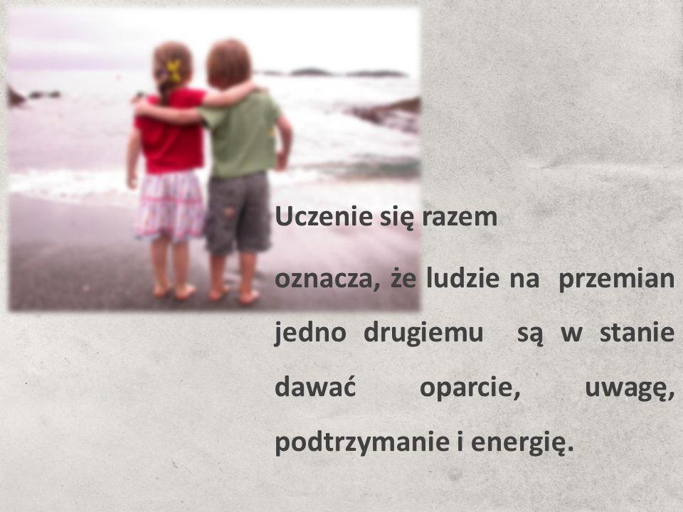Uczenie się razem oznacza, że ludzie na przemian jedno drugiemu są w stanie dawać oparcie, uwagę, podtrzymanie i energię.