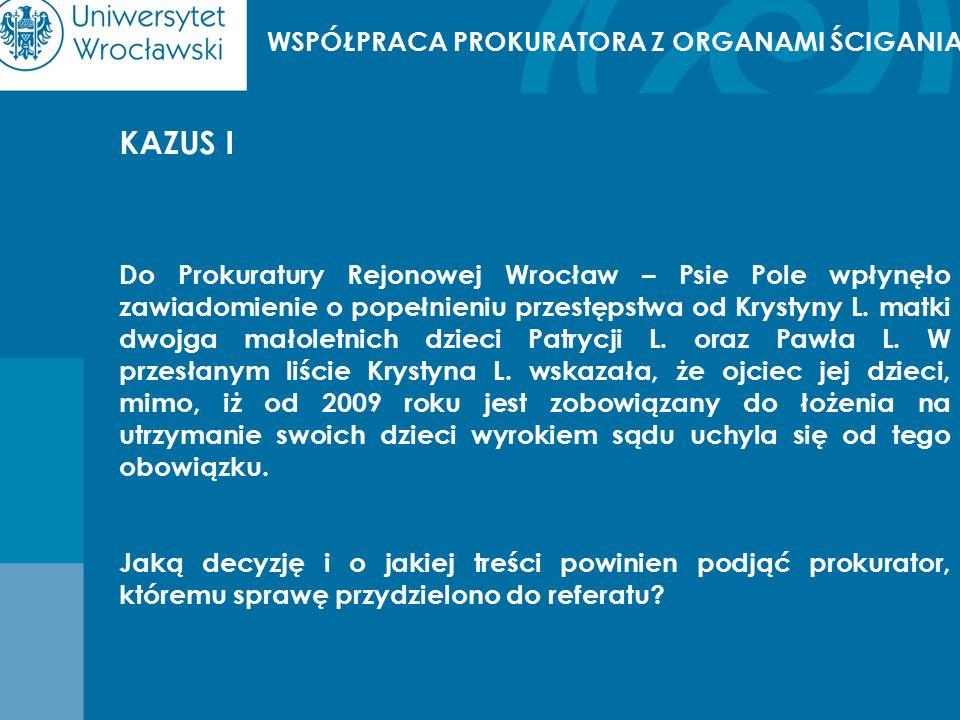 WSPÓŁPRACA PROKURATORA Z ORGANAMI ŚCIGANIA KAZUS I Do Prokuratury Rejonowej Wrocław – Psie Pole wpłynęło zawiadomienie o popełnieniu przestępstwa od Krystyny L.