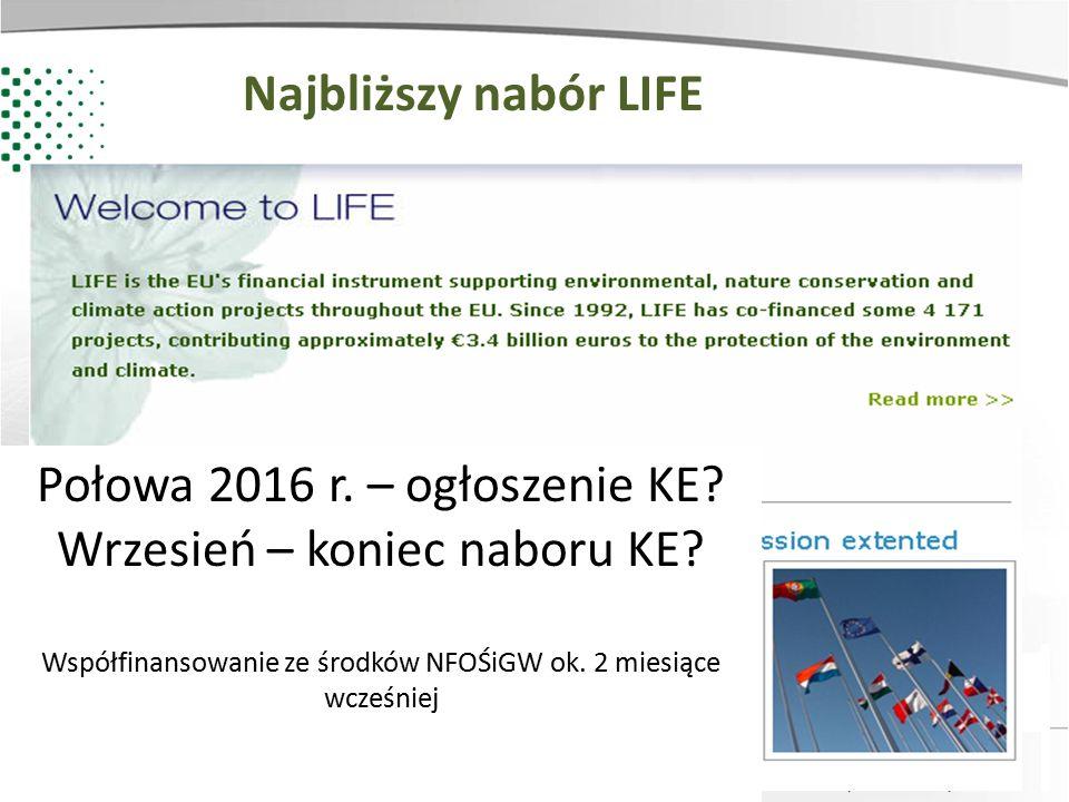 Zainwestujmy razem w środowisko Najbliższy nabór LIFE Połowa 2016 r. – ogłoszenie KE? Wrzesień – koniec naboru KE? Współfinansowanie ze środków NFOŚiG
