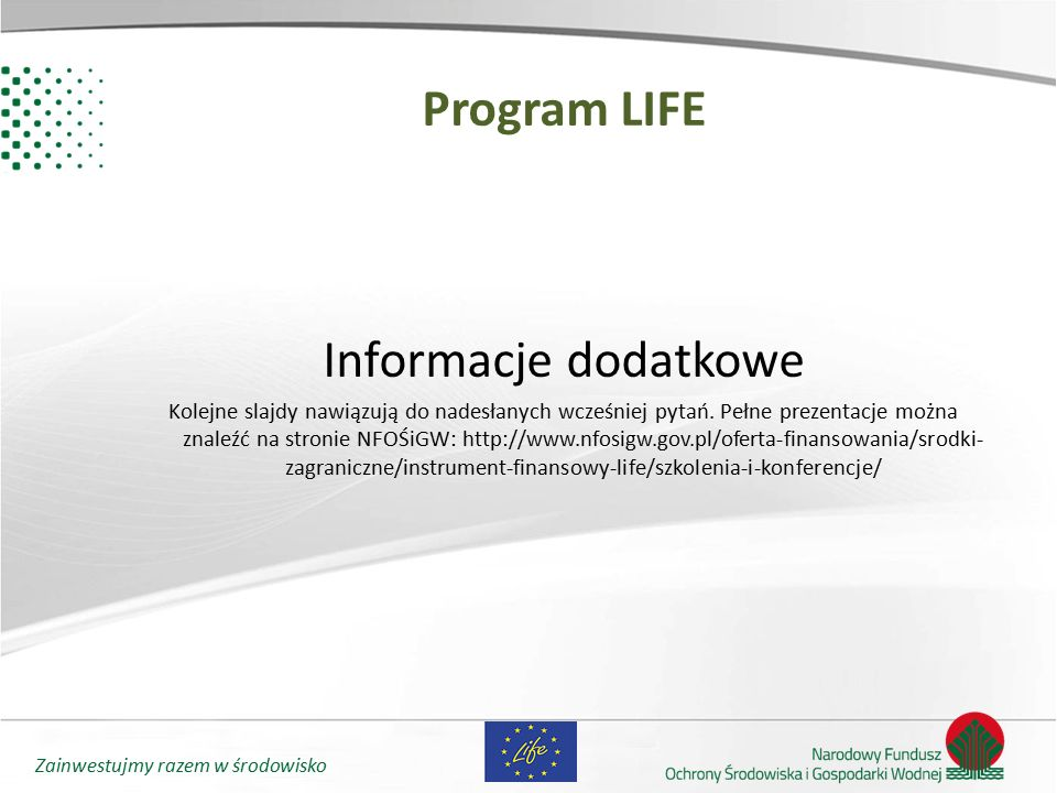 Zainwestujmy razem w środowisko Program LIFE Informacje dodatkowe Kolejne slajdy nawiązują do nadesłanych wcześniej pytań. Pełne prezentacje można zna