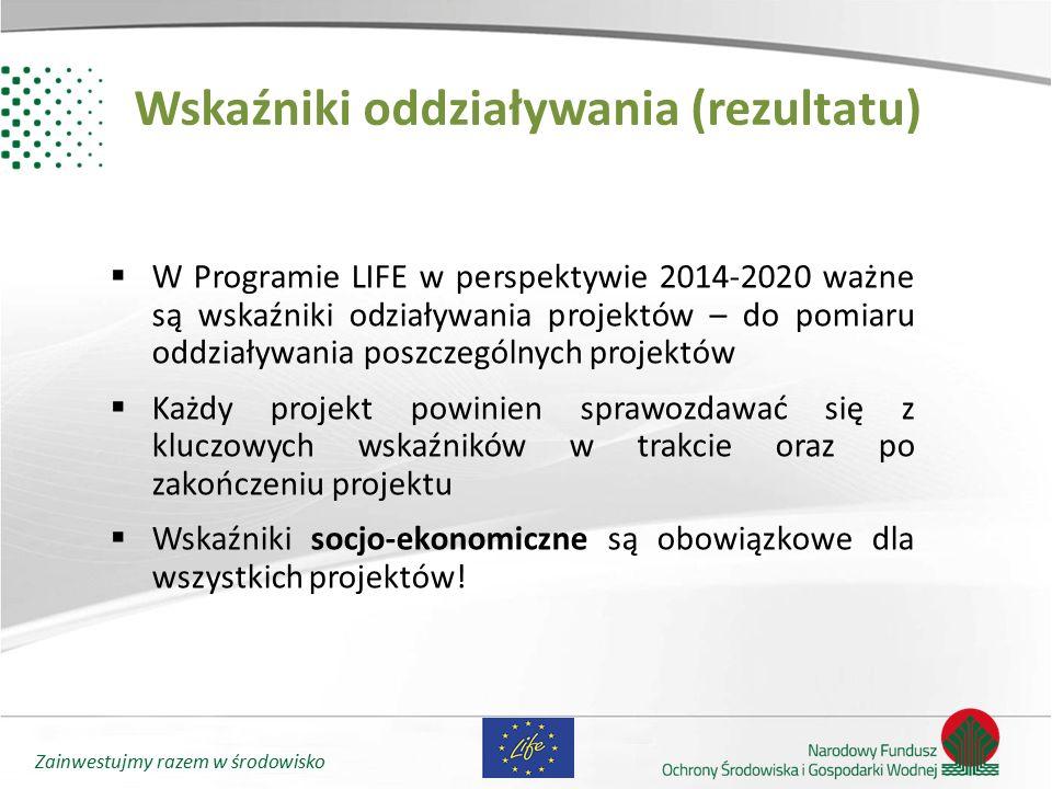 Zainwestujmy razem w środowisko Wskaźniki oddziaływania (rezultatu)  W Programie LIFE w perspektywie 2014-2020 ważne są wskaźniki odziaływania projek
