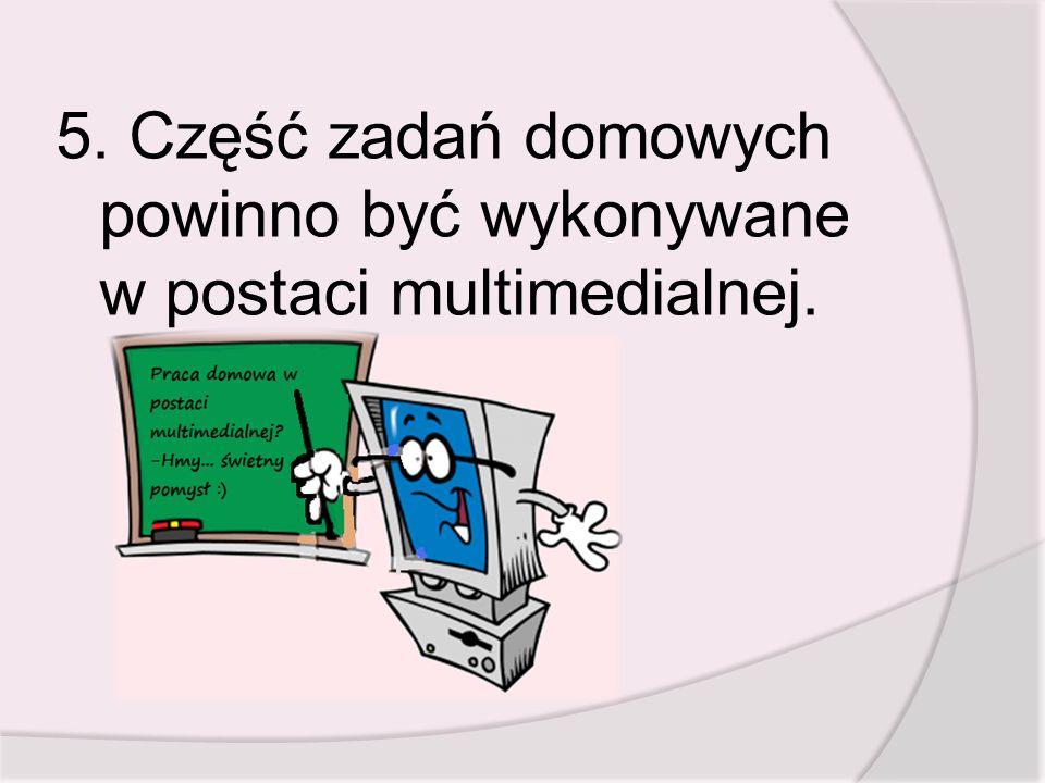5. Część zadań domowych powinno być wykonywane w postaci multimedialnej.