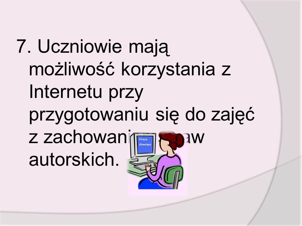7. Uczniowie mają możliwość korzystania z Internetu przy przygotowaniu się do zajęć z zachowaniem praw autorskich.