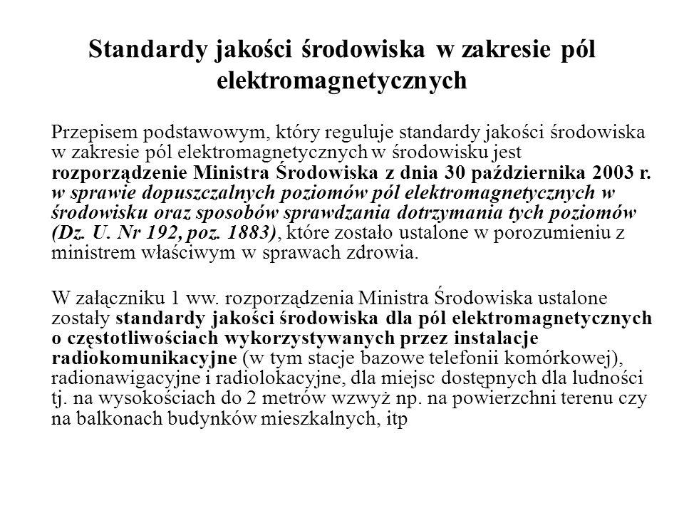 Standardy jakości środowiska w zakresie pól elektromagnetycznych Przepisem podstawowym, który reguluje standardy jakości środowiska w zakresie pól elektromagnetycznych w środowisku jest rozporządzenie Ministra Środowiska z dnia 30 października 2003 r.