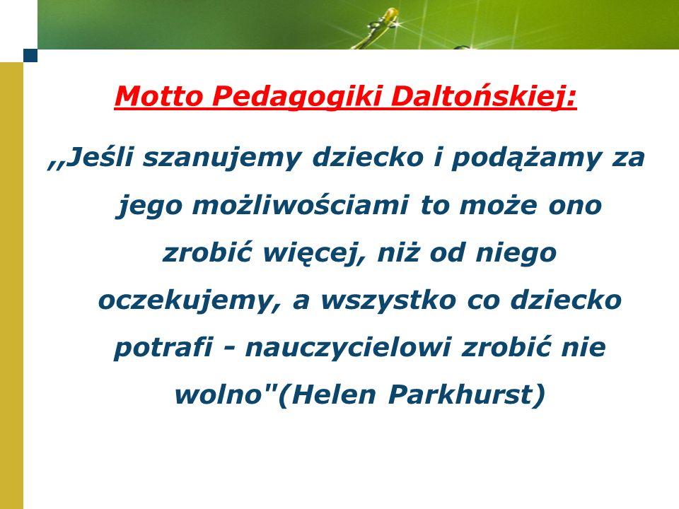 Motto Pedagogiki Daltońskiej:,,Jeśli szanujemy dziecko i podążamy za jego możliwościami to może ono zrobić więcej, niż od niego oczekujemy, a wszystko co dziecko potrafi - nauczycielowi zrobić nie wolno (Helen Parkhurst)