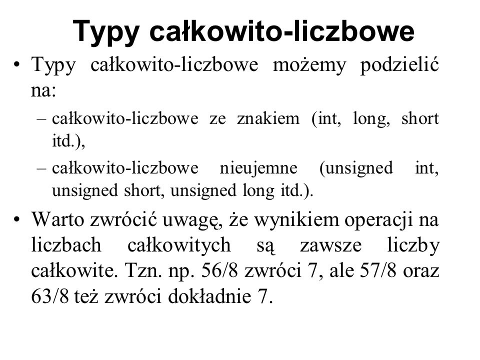 Typy całkowito-liczbowe Typy całkowito-liczbowe możemy podzielić na: –całkowito-liczbowe ze znakiem (int, long, short itd.), –całkowito-liczbowe nieujemne (unsigned int, unsigned short, unsigned long itd.).
