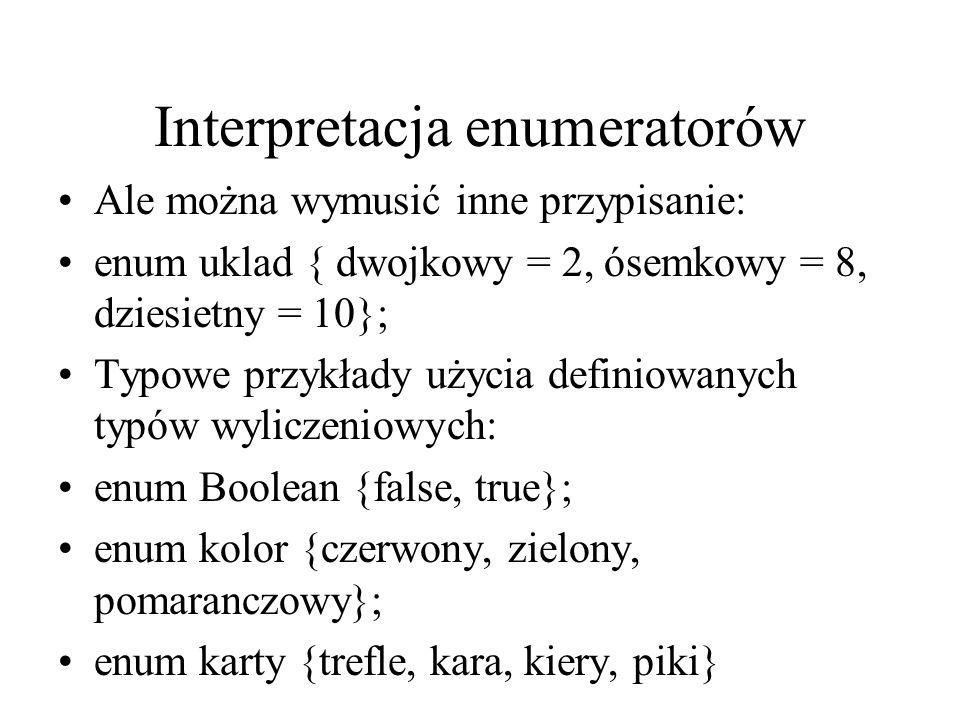 Interpretacja enumeratorów Ale można wymusić inne przypisanie: enum uklad { dwojkowy = 2, ósemkowy = 8, dziesietny = 10}; Typowe przykłady użycia defi
