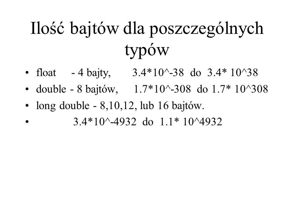 Ilość bajtów dla poszczególnych typów float - 4 bajty, 3.4*10^-38 do 3.4* 10^38 double - 8 bajtów, 1.7*10^-308 do 1.7* 10^308 long double - 8,10,12, l