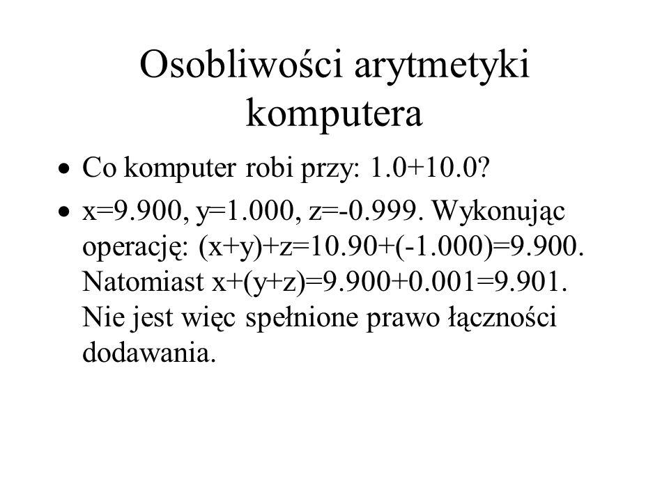 Osobliwości arytmetyki komputera  Co komputer robi przy: 1.0+10.0?  x=9.900, y=1.000, z=-0.999. Wykonując operację: (x+y)+z=10.90+(-1.000)=9.900. Na