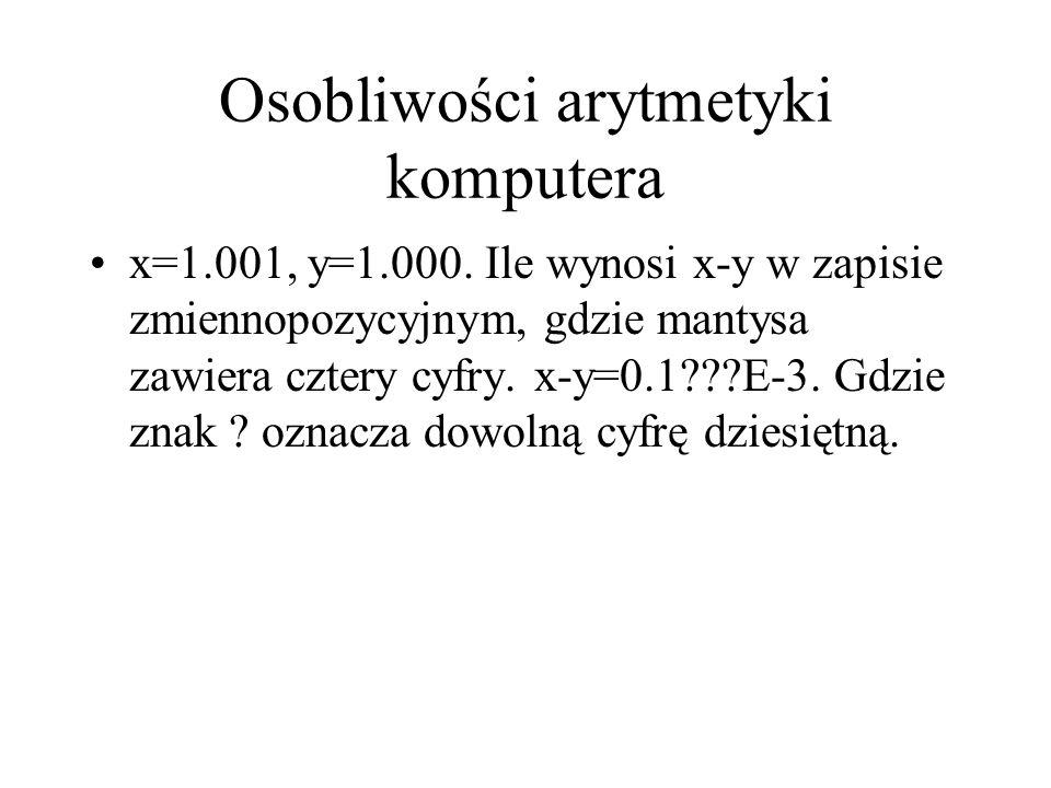 Osobliwości arytmetyki komputera x=1.001, y=1.000. Ile wynosi x-y w zapisie zmiennopozycyjnym, gdzie mantysa zawiera cztery cyfry. x-y=0.1???E-3. Gdzi