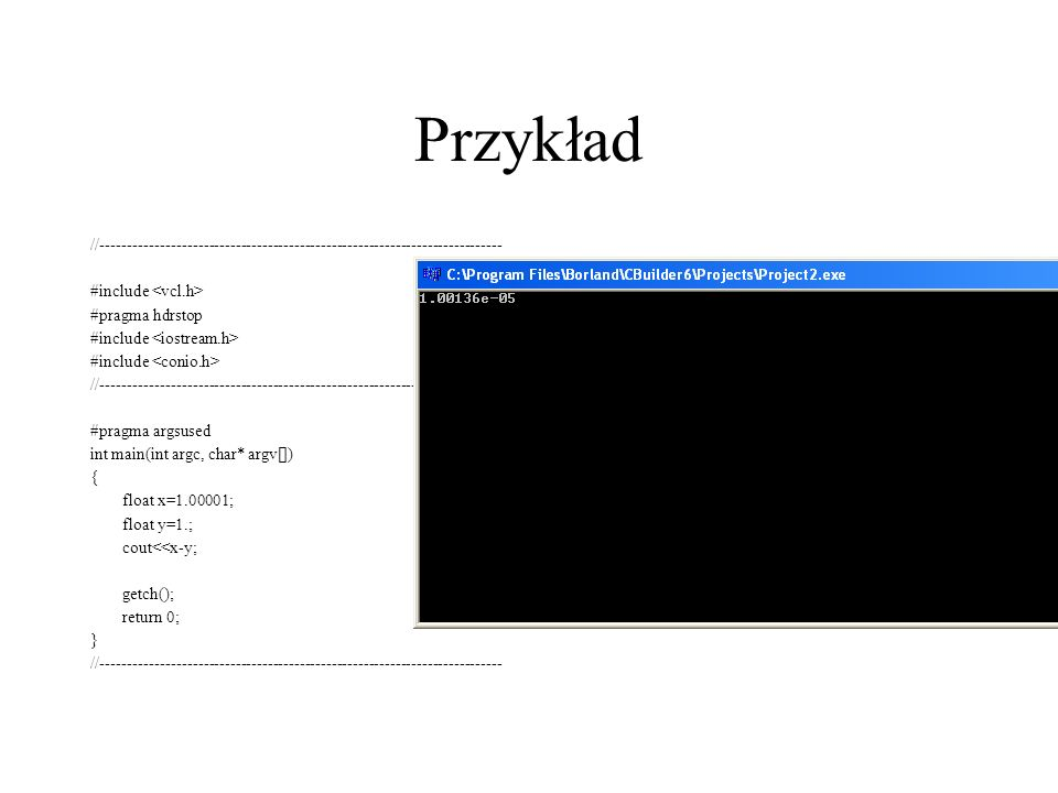 Przykład //--------------------------------------------------------------------------- #include #pragma hdrstop #include //--------------------------------------------------------------------------- #pragma argsused int main(int argc, char* argv[]) { float x=1.00001; float y=1.; cout<<x-y; getch(); return 0; } //---------------------------------------------------------------------------