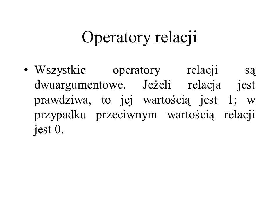 Operatory relacji Wszystkie operatory relacji są dwuargumentowe. Jeżeli relacja jest prawdziwa, to jej wartością jest 1; w przypadku przeciwnym wartoś
