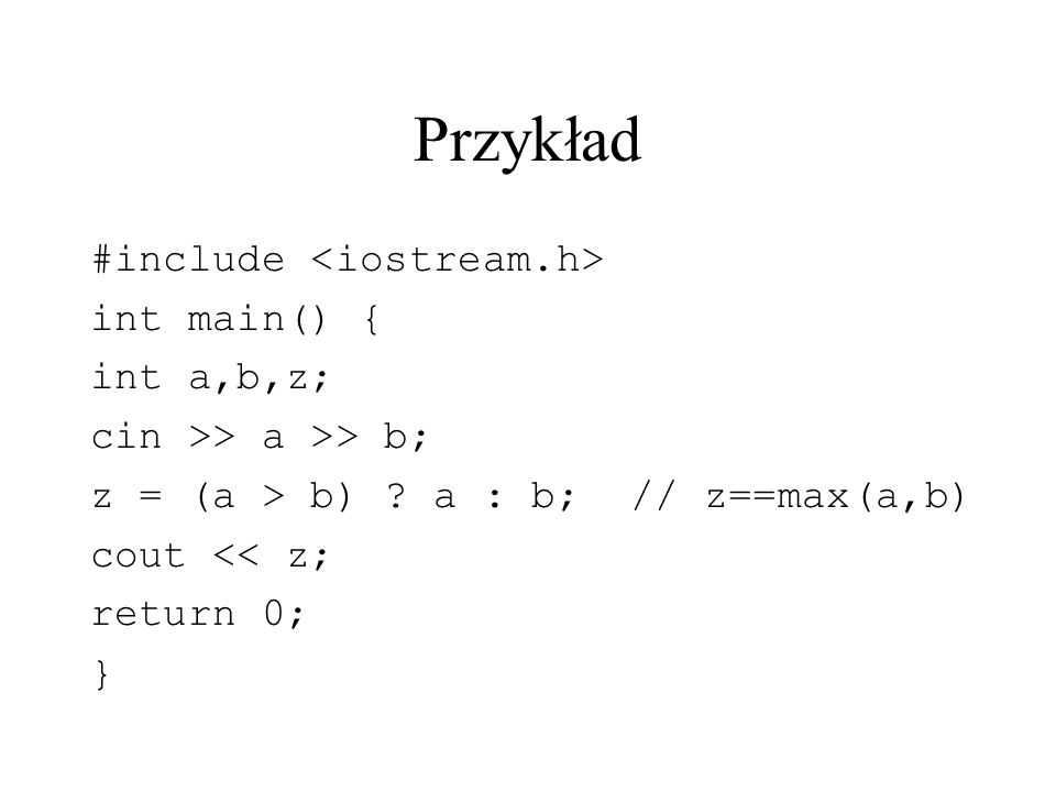 Przykład #include int main() { int a,b,z; cin >> a >> b; z = (a > b) ? a : b; // z==max(a,b) cout << z; return 0; }
