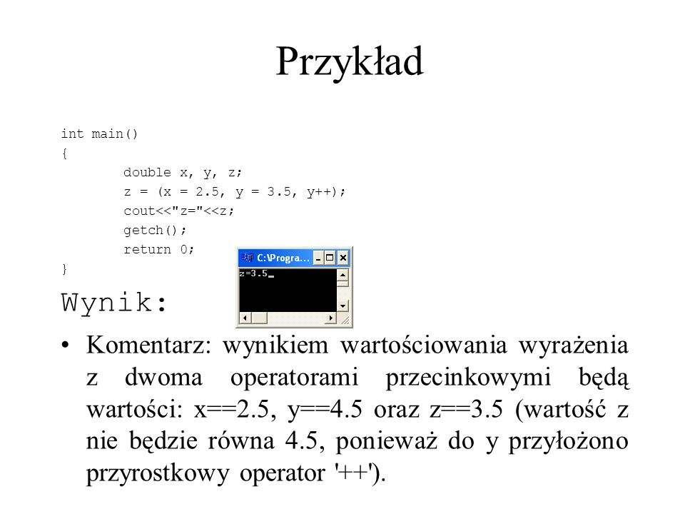 Przykład int main() { double x, y, z; z = (x = 2.5, y = 3.5, y++); cout<<