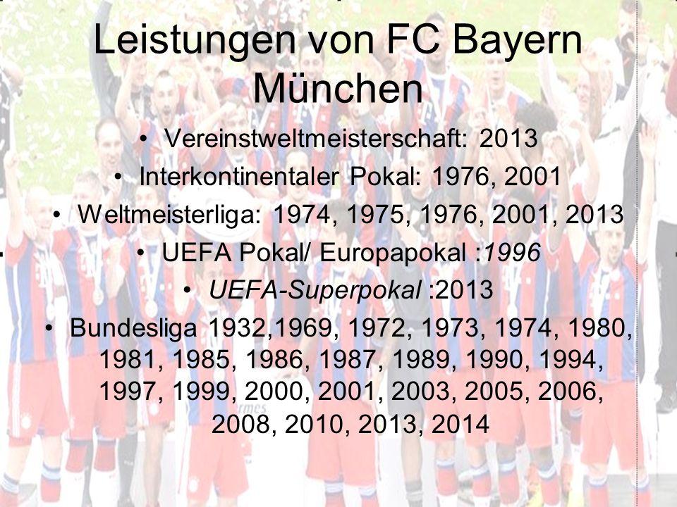Leistungen von FC Bayern München Vereinstweltmeisterschaft: 2013 Interkontinentaler Pokal: 1976, 2001 Weltmeisterliga: 1974, 1975, 1976, 2001, 2013 UEFA Pokal/ Europapokal :1996 UEFA-Superpokal :2013 Bundesliga 1932,1969, 1972, 1973, 1974, 1980, 1981, 1985, 1986, 1987, 1989, 1990, 1994, 1997, 1999, 2000, 2001, 2003, 2005, 2006, 2008, 2010, 2013, 2014