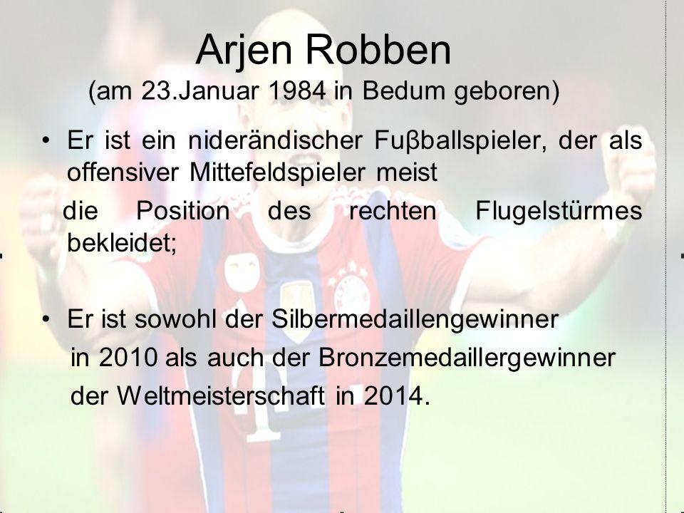 Arjen Robben (am 23.Januar 1984 in Bedum geboren) Er ist ein niderändischer Fuβballspieler, der als offensiver Mittefeldspieler meist die Position des rechten Flugelstürmes bekleidet; Er ist sowohl der Silbermedaillengewinner in 2010 als auch der Bronzemedaillergewinner der Weltmeisterschaft in 2014.