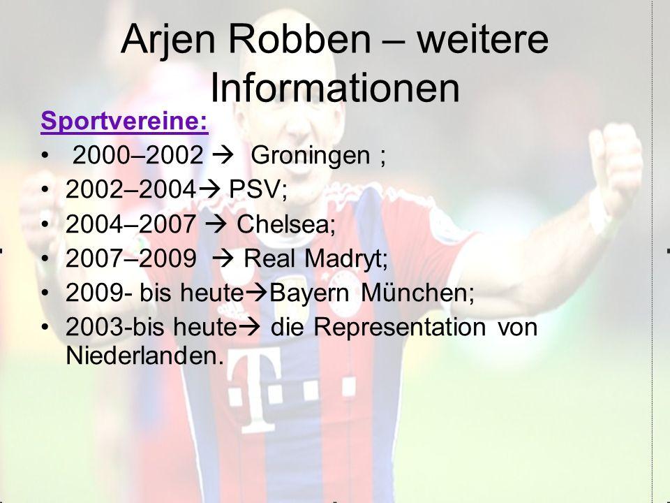 Arjen Robben – weitere Informationen Sportvereine: 2000–2002  Groningen ; 2002–2004  PSV; 2004–2007  Chelsea; 2007–2009  Real Madryt; 2009- bis heute  Bayern München; 2003-bis heute  die Representation von Niederlanden.