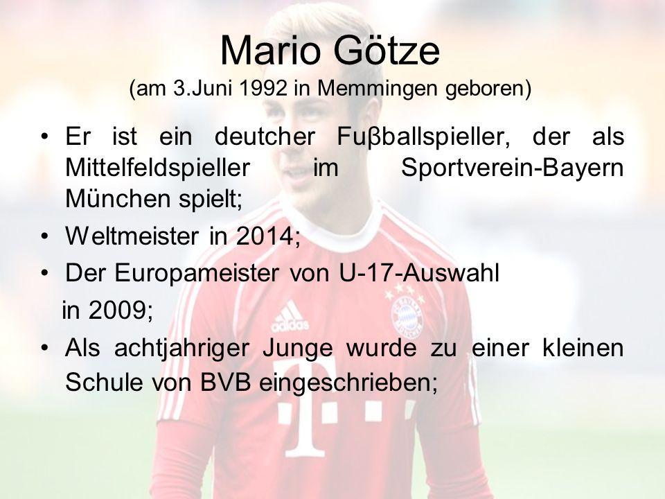 Mario Götze (am 3.Juni 1992 in Memmingen geboren) Er ist ein deutcher Fuβballspieller, der als Mittelfeldspieller im Sportverein-Bayern München spielt; Weltmeister in 2014; Der Europameister von U-17-Auswahl in 2009; Als achtjahriger Junge wurde zu einer kleinen Schule von BVB eingeschrieben;