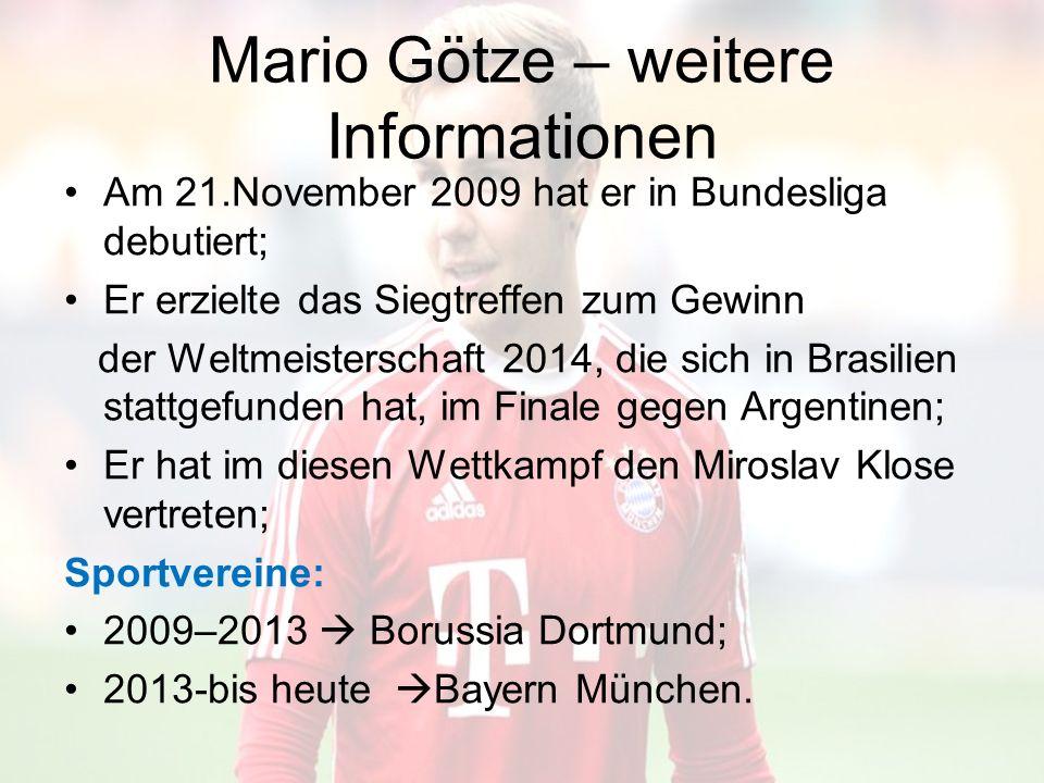 Mario Götze – weitere Informationen Am 21.November 2009 hat er in Bundesliga debutiert; Er erzielte das Siegtreffen zum Gewinn der Weltmeisterschaft 2014, die sich in Brasilien stattgefunden hat, im Finale gegen Argentinen; Er hat im diesen Wettkampf den Miroslav Klose vertreten; Sportvereine: 2009–2013  Borussia Dortmund; 2013-bis heute  Bayern München.