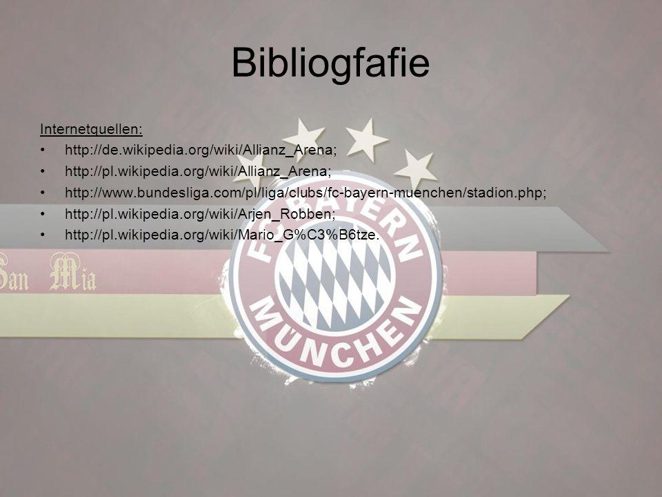 Bibliogfafie Internetquellen: http://de.wikipedia.org/wiki/Allianz_Arena; http://pl.wikipedia.org/wiki/Allianz_Arena; http://www.bundesliga.com/pl/liga/clubs/fc-bayern-muenchen/stadion.php; http://pl.wikipedia.org/wiki/Arjen_Robben; http://pl.wikipedia.org/wiki/Mario_G%C3%B6tze.
