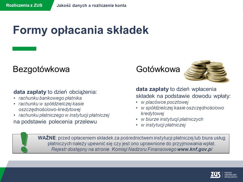 Formy opłacania składek Rozliczenia z ZUS Jakość danych a rozliczenie konta BezgotówkowaGotówkowa data zapłaty to dzień obciążenia: rachunku bankowego płatnika rachunku w spółdzielczej kasie oszczędnościowo-kredytowej rachunku płatniczego w instytucji płatniczej na podstawie polecenia przelewu data zapłaty to dzień wpłacenia składek na podstawie dowodu wpłaty: w placówce pocztowej w spółdzielczej kasie oszczędnościowo kredytowej w biurze instytucji płatniczych w instytucji płatniczej WAŻNE: przed opłaceniem składek za pośrednictwem instytucji płatniczej lub biura usług płatniczych należy upewnić się czy jest ono uprawnione do przyjmowania wpłat.