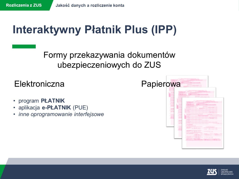 Interaktywny Płatnik Plus (IPP) Rozliczenia z ZUS Jakość danych a rozliczenie konta ElektronicznaPapierowa program PŁATNIK aplikacja e-PŁATNIK (PUE) inne oprogramowanie interfejsowe Formy przekazywania dokumentów ubezpieczeniowych do ZUS