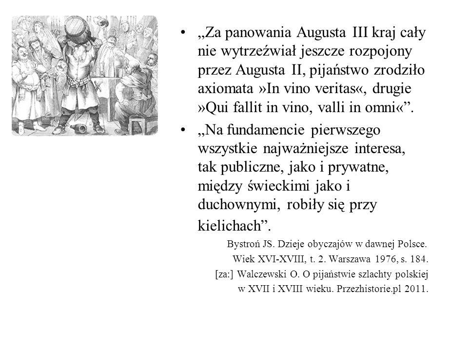 """""""Za panowania Augusta III kraj cały nie wytrzeźwiał jeszcze rozpojony przez Augusta II, pijaństwo zrodziło axiomata »In vino veritas«, drugie »Qui fallit in vino, valli in omni« ."""