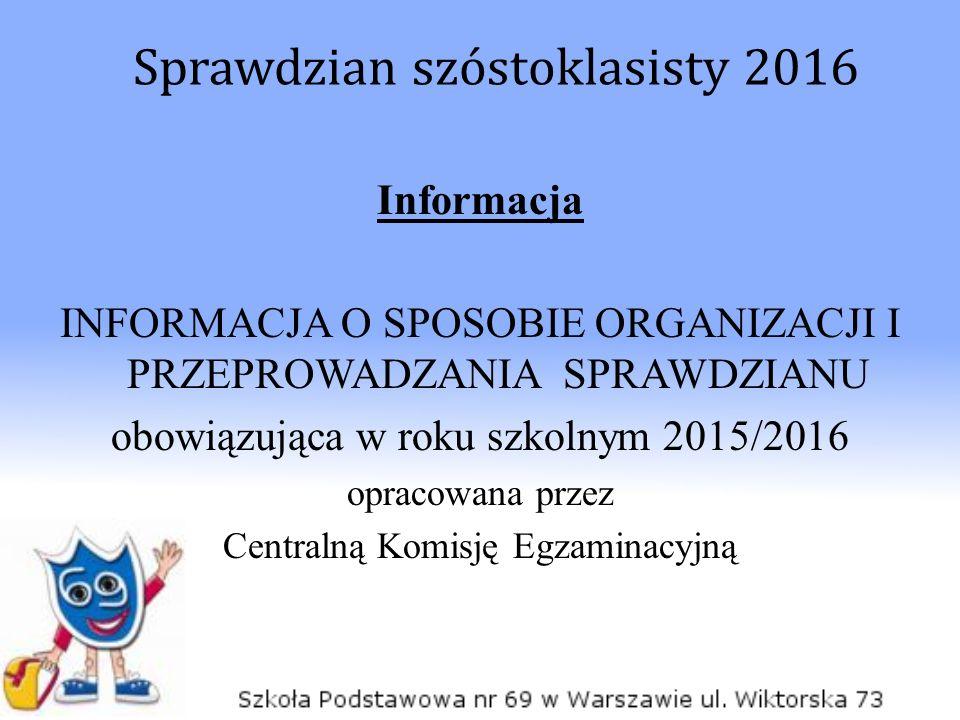 Informacja INFORMACJA O SPOSOBIE ORGANIZACJI I PRZEPROWADZANIA SPRAWDZIANU obowiązująca w roku szkolnym 2015/2016 opracowana przez Centralną Komisję E