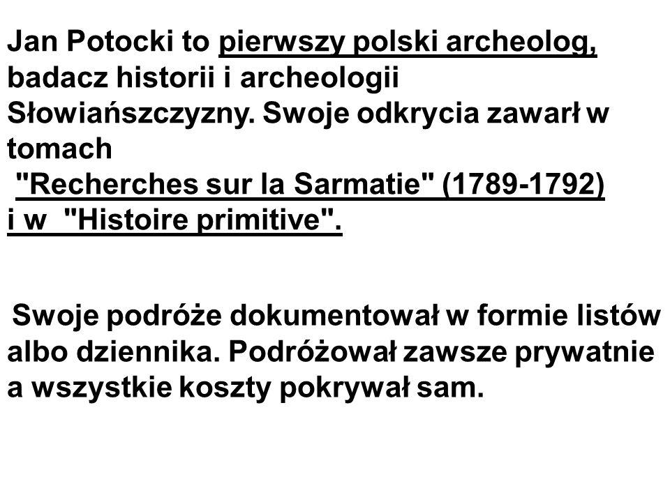 Jan Potocki to pierwszy polski archeolog, badacz historii i archeologii Słowiańszczyzny. Swoje odkrycia zawarł w tomach