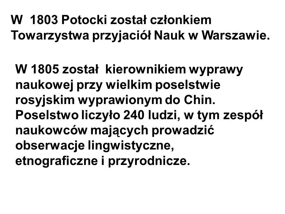 W 1803 Potocki został członkiem Towarzystwa przyjaciół Nauk w Warszawie. W 1805 został kierownikiem wyprawy naukowej przy wielkim poselstwie rosyjskim