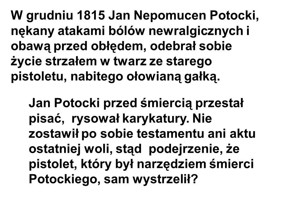W grudniu 1815 Jan Nepomucen Potocki, nękany atakami bólów newralgicznych i obawą przed obłędem, odebrał sobie życie strzałem w twarz ze starego pisto