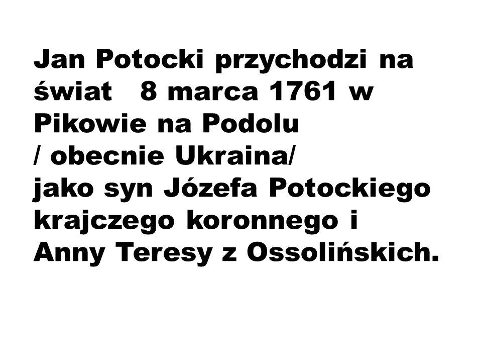 Jan Potocki przychodzi na świat 8 marca 1761 w Pikowie na Podolu / obecnie Ukraina/ jako syn Józefa Potockiego krajczego koronnego i Anny Teresy z Oss