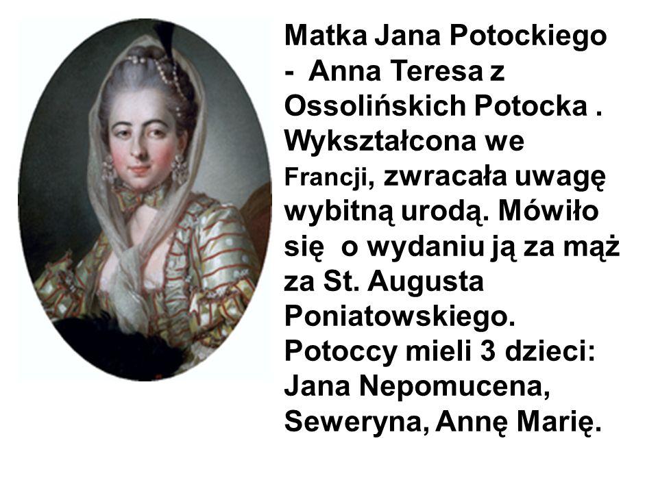 Matka Jana Potockiego - Anna Teresa z Ossolińskich Potocka. Wykształcona we Francji, zwracała uwagę wybitną urodą. Mówiło się o wydaniu ją za mąż za S